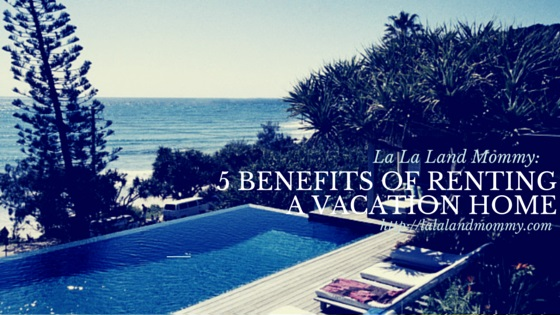 La La Land Mommy: 5 benefits of renting a vacation home
